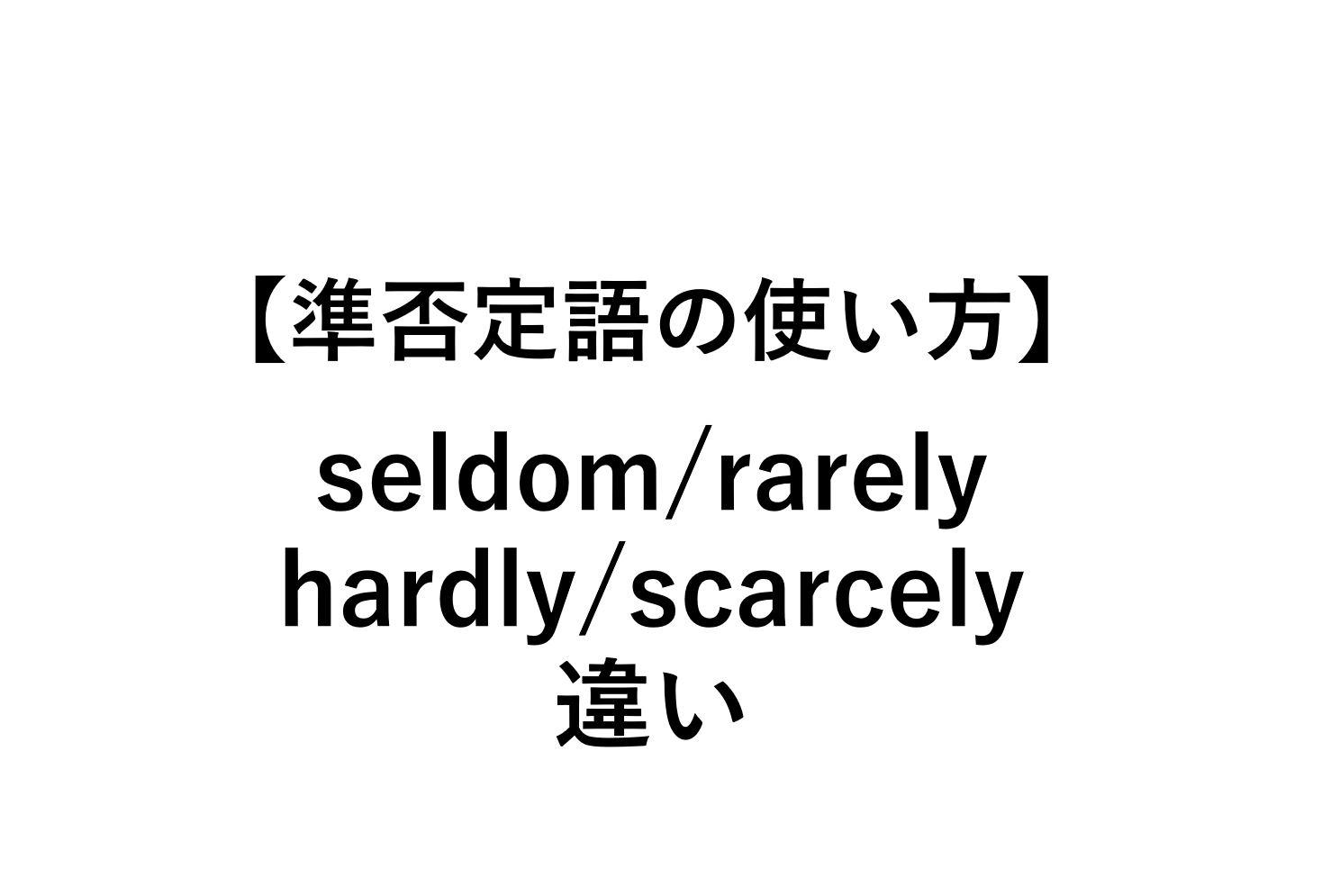 決定版】seldom/rarely/hardly/scarcelyの違いとは【準否定語の使い方 ...